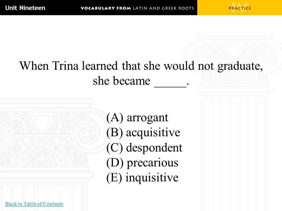 Unit Nineteen When Trina learned that she would not graduate, she became _____. (A) arrogant (B) acquisitive (C) despondent (D) precarious (E) inquisi
