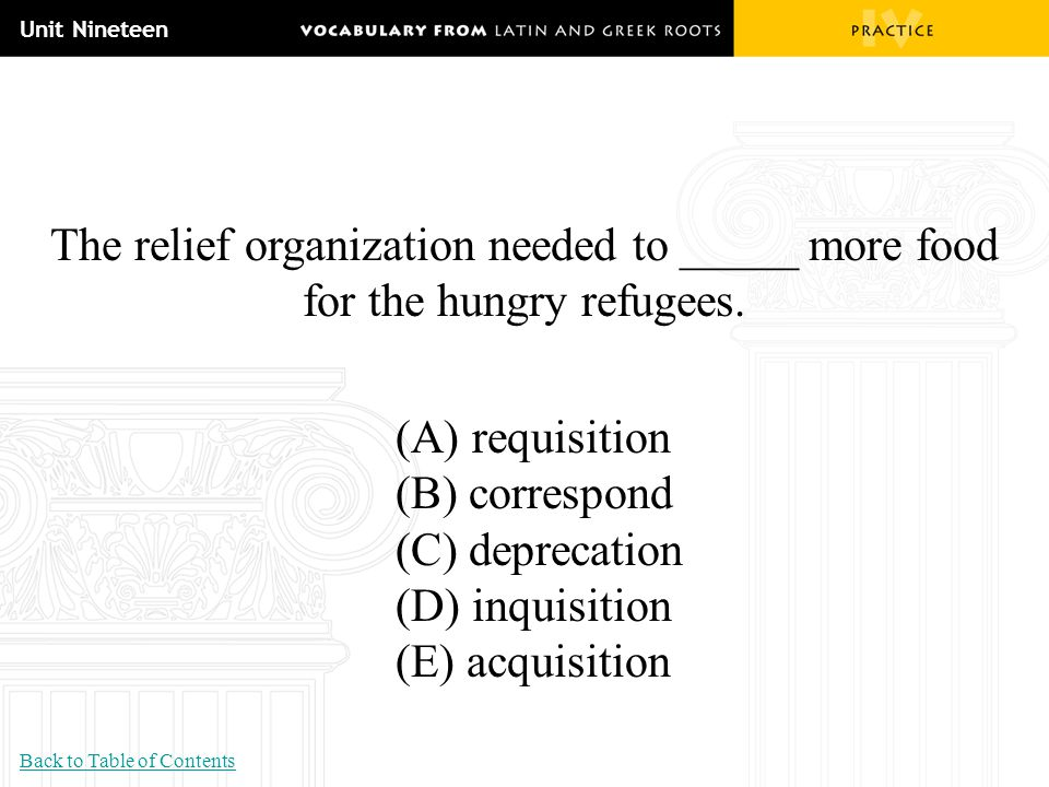 Unit Nineteen The relief organization needed to _____ more food for the hungry refugees. (A) requisition (B) correspond (C) deprecation (D) inquisitio