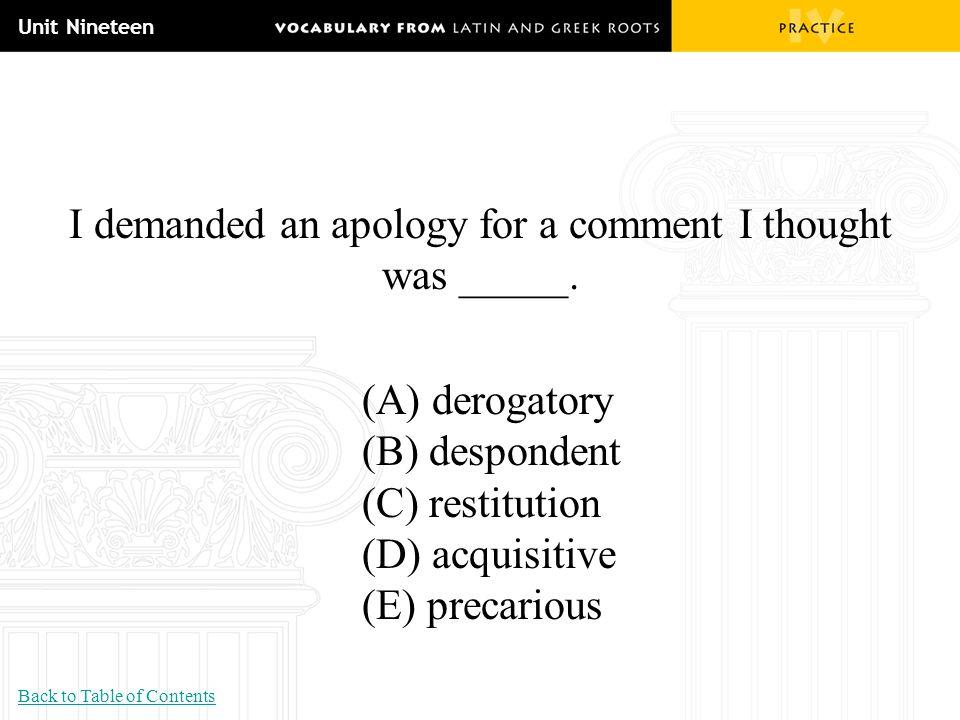 Unit Nineteen I demanded an apology for a comment I thought was _____. (A) derogatory (B) despondent (C) restitution (D) acquisitive (E) precarious Ba