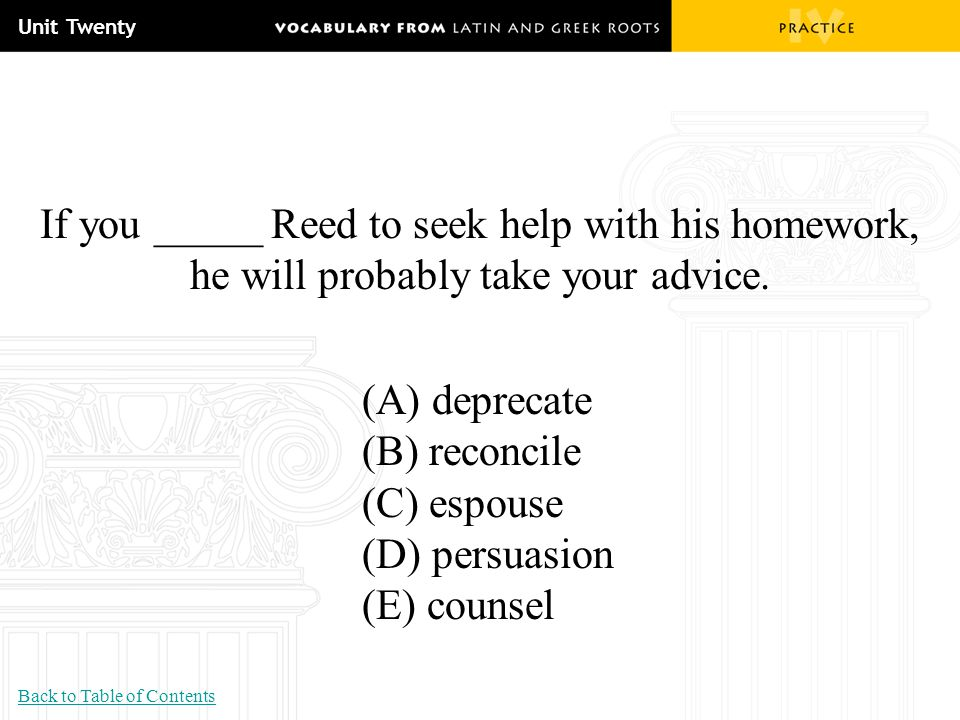 Unit Twenty If you _____ Reed to seek help with his homework, he will probably take your advice. (A) deprecate (B) reconcile (C) espouse (D) persuasio