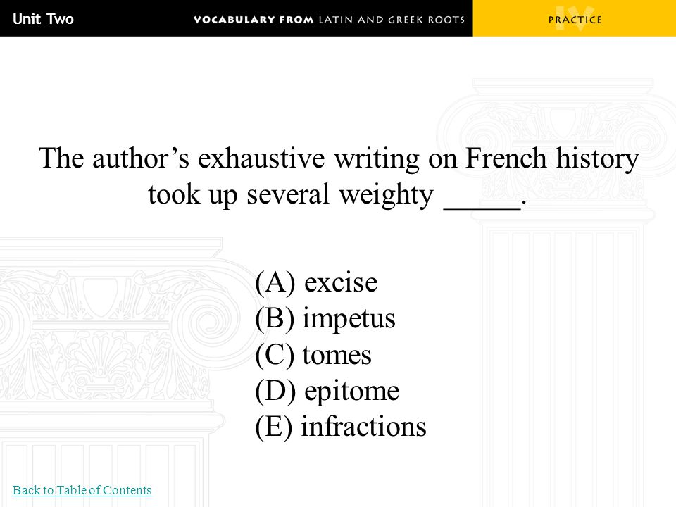 Unit Two The author's exhaustive writing on French history took up several weighty _____. (A) excise (B) impetus (C) tomes (D) epitome (E) infractions