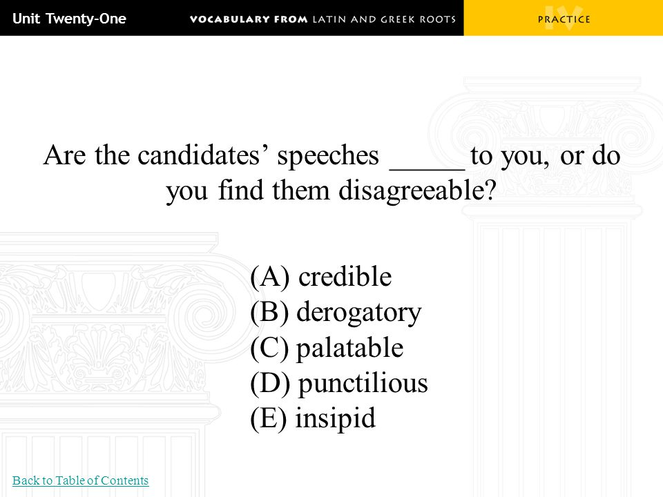 Unit Twenty-One Are the candidates' speeches _____ to you, or do you find them disagreeable? (A) credible (B) derogatory (C) palatable (D) punctilious