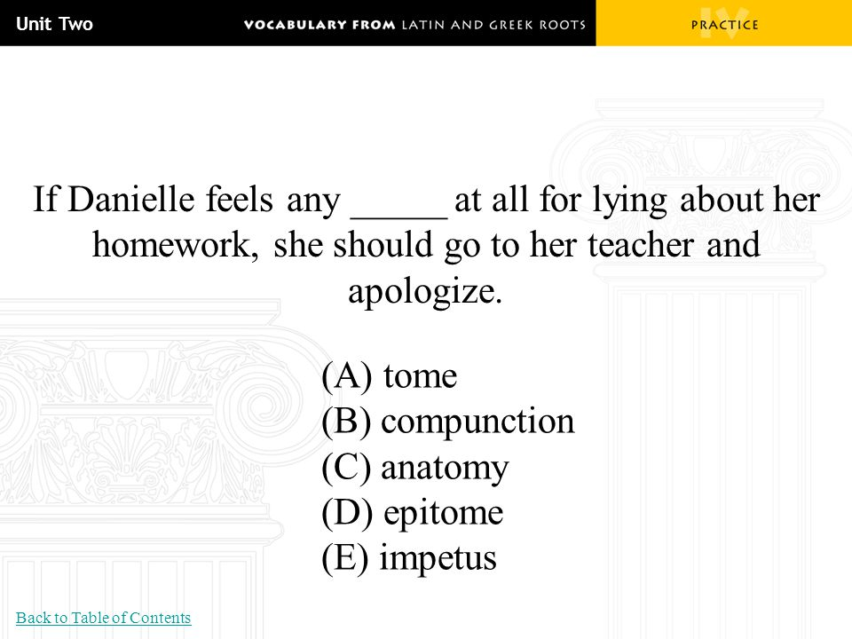 Unit Two If Danielle feels any _____ at all for lying about her homework, she should go to her teacher and apologize. (A) tome (B) compunction (C) ana