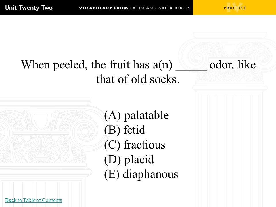 Unit Twenty-Two When peeled, the fruit has a(n) _____ odor, like that of old socks. (A) palatable (B) fetid (C) fractious (D) placid (E) diaphanous Ba