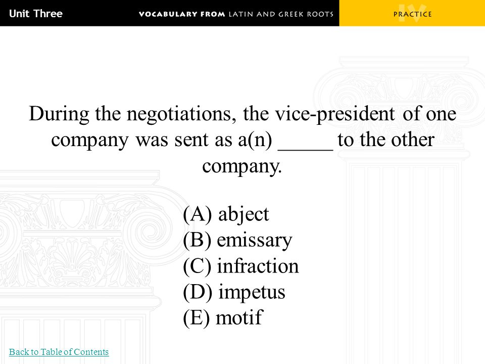 Unit Three During the negotiations, the vice-president of one company was sent as a(n) _____ to the other company. (A) abject (B) emissary (C) infract