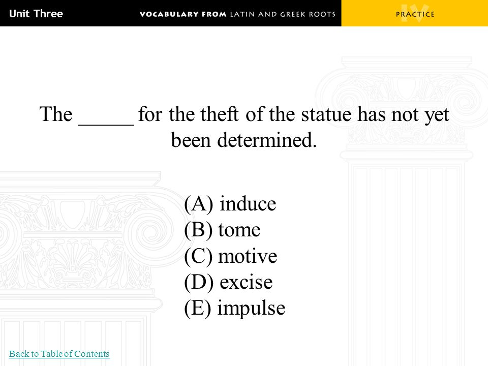 Unit Three The _____ for the theft of the statue has not yet been determined. (A) induce (B) tome (C) motive (D) excise (E) impulse Back to Table of C