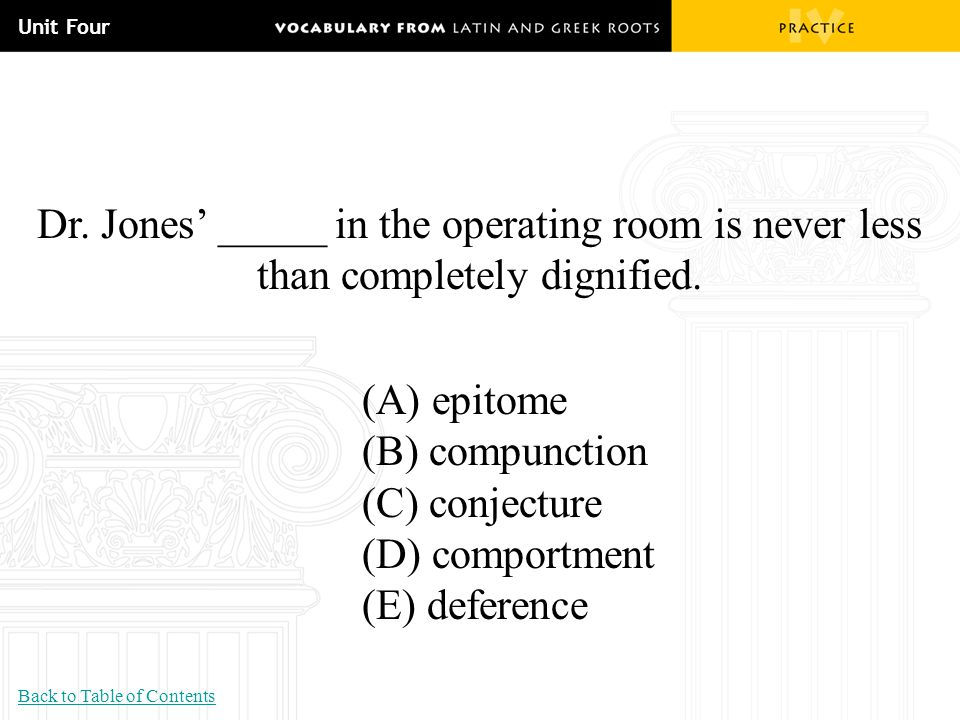 Unit Four Dr. Jones' _____ in the operating room is never less than completely dignified. (A) epitome (B) compunction (C) conjecture (D) comportment (