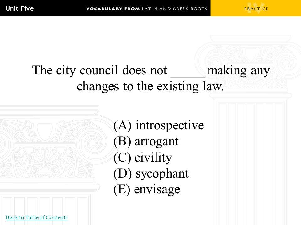 Unit Five The city council does not _____ making any changes to the existing law. (A) introspective (B) arrogant (C) civility (D) sycophant (E) envisa