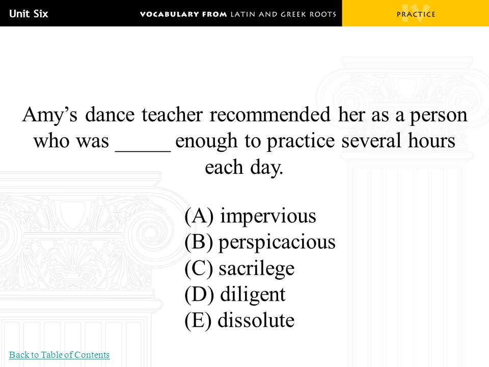 Unit Six Amy's dance teacher recommended her as a person who was _____ enough to practice several hours each day. (A) impervious (B) perspicacious (C)