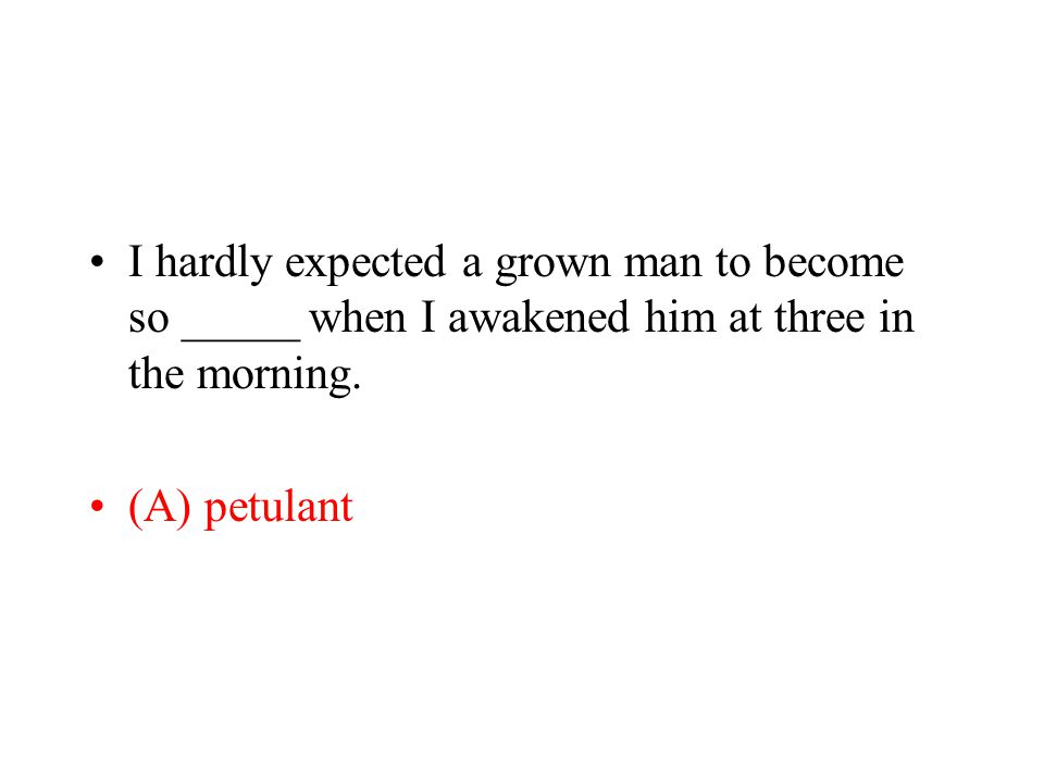 I hardly expected a grown man to become so _____ when I awakened him at three in the morning. (A) petulant
