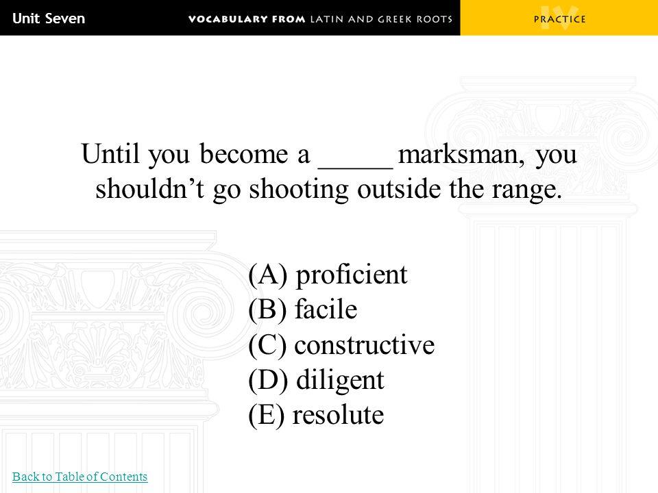 Unit Seven Until you become a _____ marksman, you shouldn't go shooting outside the range. (A) proficient (B) facile (C) constructive (D) diligent (E)