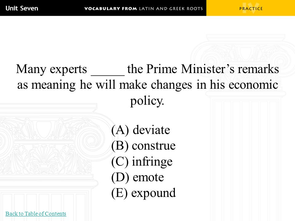 Unit Seven Many experts _____ the Prime Minister's remarks as meaning he will make changes in his economic policy. (A) deviate (B) construe (C) infrin