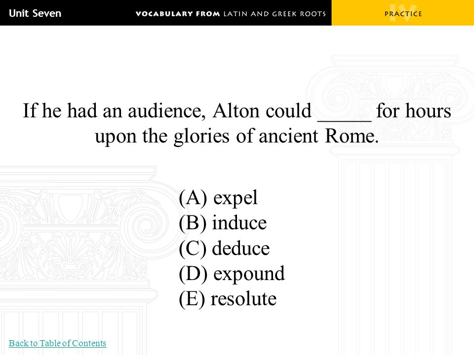 Unit Seven If he had an audience, Alton could _____ for hours upon the glories of ancient Rome. (A) expel (B) induce (C) deduce (D) expound (E) resolu