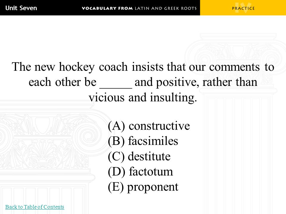 Unit Seven The new hockey coach insists that our comments to each other be _____ and positive, rather than vicious and insulting. (A) constructive (B)