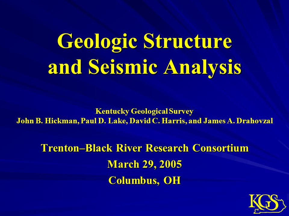 Geologic Structure and Seismic Analysis Trenton–Black River Research Consortium March 29, 2005 Columbus, OH Kentucky Geological Survey John B.