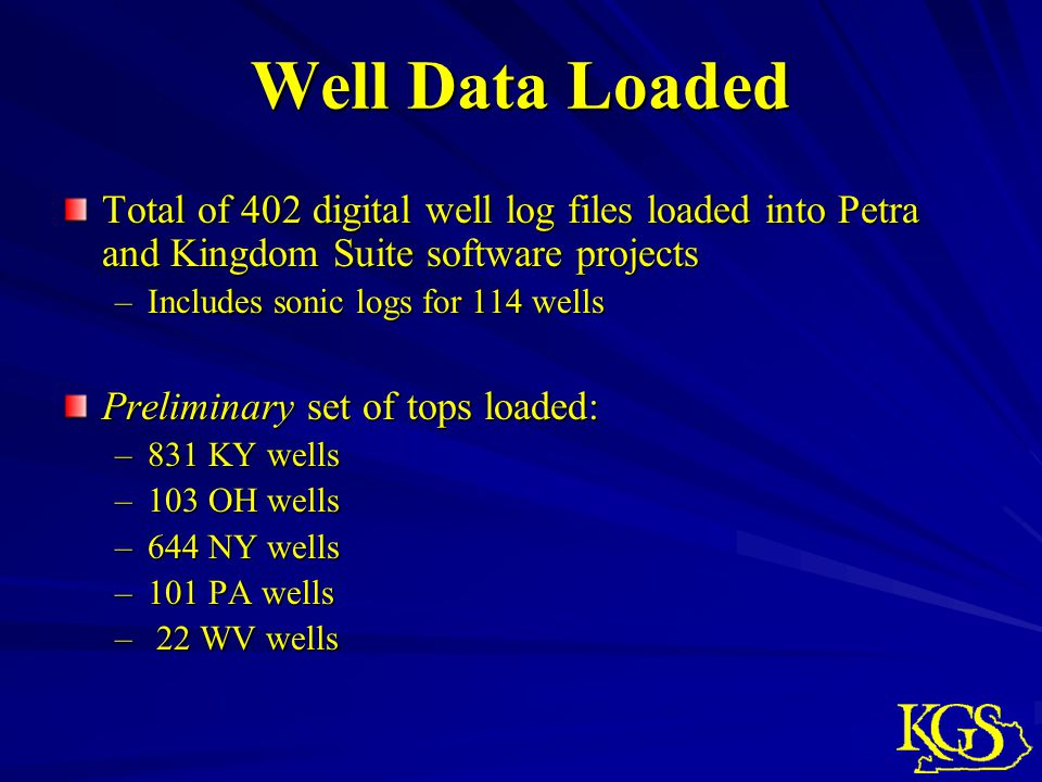 Well Data Loaded Total of 402 digital well log files loaded into Petra and Kingdom Suite software projects –Includes sonic logs for 114 wells Preliminary set of tops loaded: –831 KY wells –103 OH wells –644 NY wells –101 PA wells – 22 WV wells