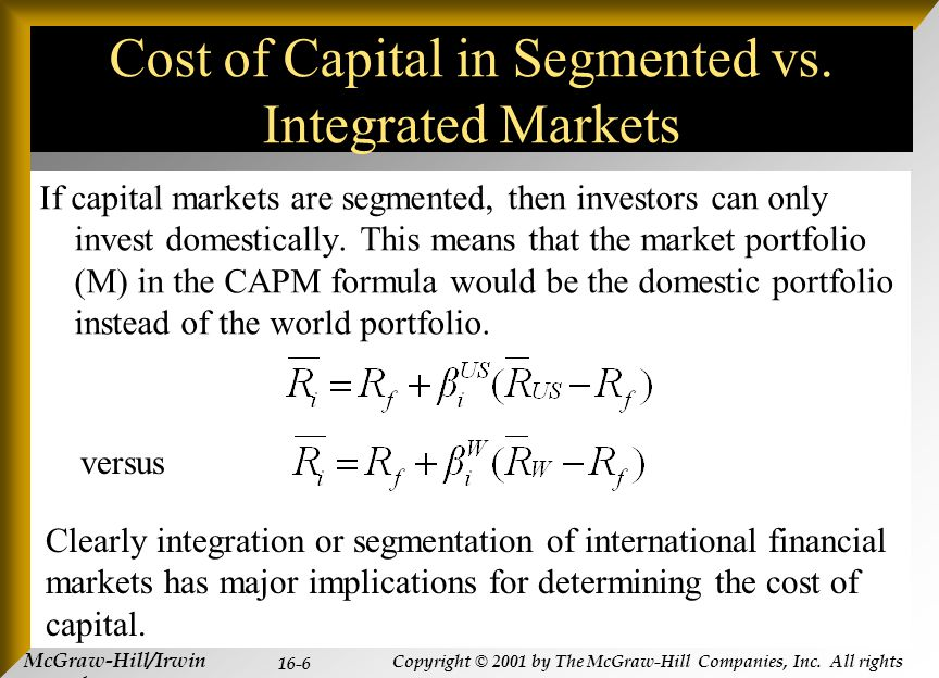 McGraw-Hill/Irwin Copyright © 2001 by The McGraw-Hill Companies, Inc. All rights reserved. 16-6 Cost of Capital in Segmented vs. Integrated Markets If