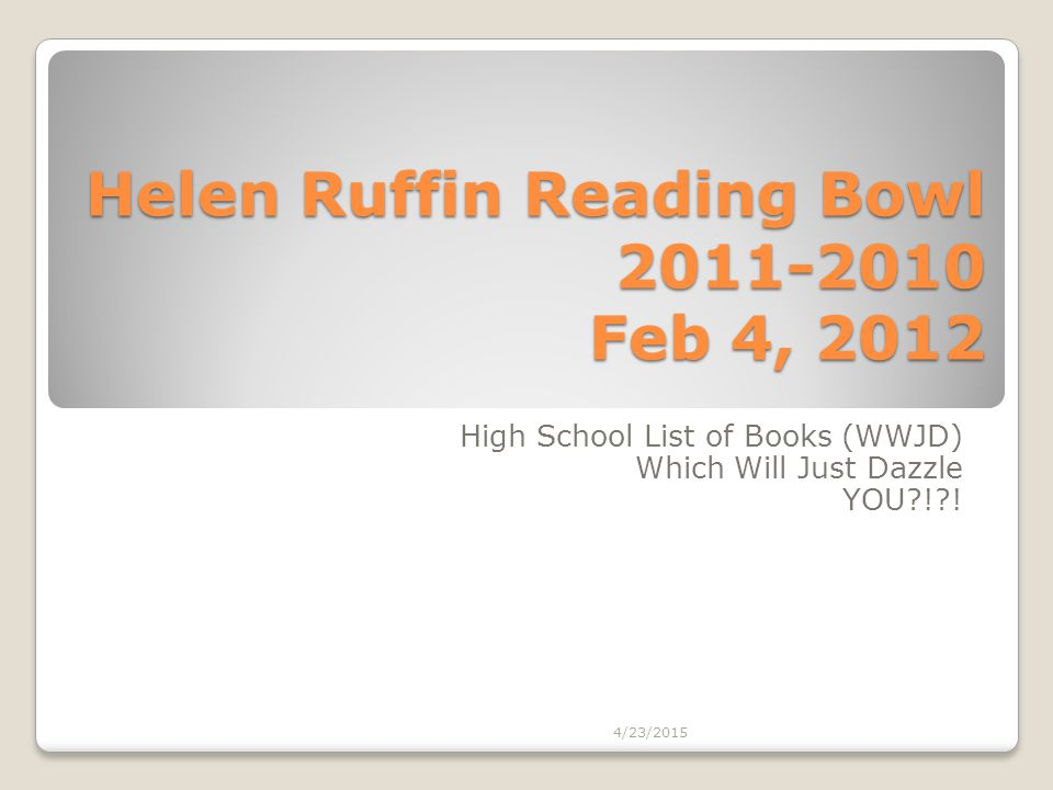 Helen Ruffin Reading Bowl 2011-2010 Feb 4, 2012 High School List of Books (WWJD) Which Will Just Dazzle YOU?!?! 4/23/2015
