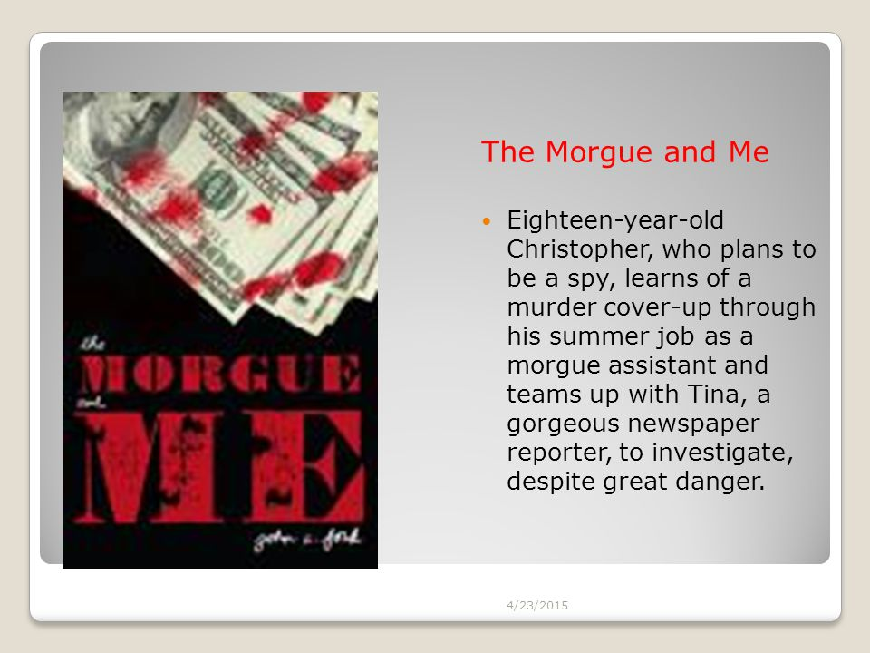 The Morgue and Me Eighteen-year-old Christopher, who plans to be a spy, learns of a murder cover-up through his summer job as a morgue assistant and t