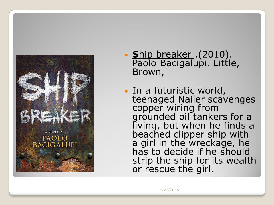 Ship breaker.(2010). Paolo Bacigalupi. Little, Brown, In a futuristic world, teenaged Nailer scavenges copper wiring from grounded oil tankers for a l