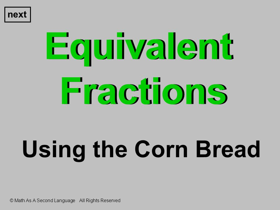 Equivalent Fractions next Using the Corn Bread © Math As A Second Language All Rights Reserved