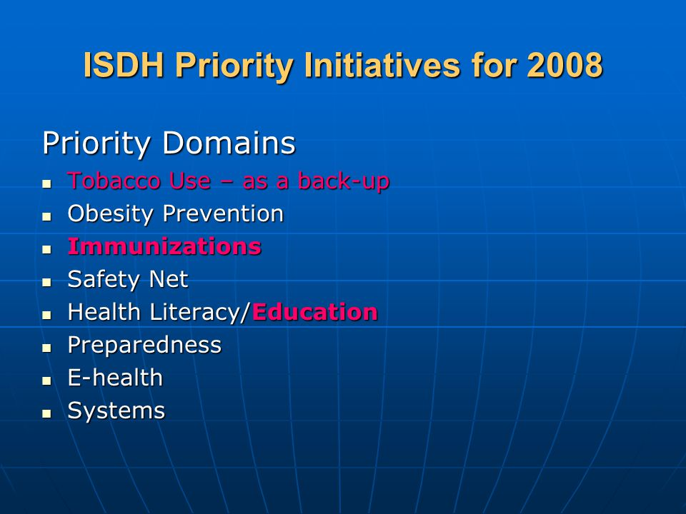 ISDH Priority Initiatives for 2008 Priority Domains Tobacco Use – as a back-up Tobacco Use – as a back-up Obesity Prevention Obesity Prevention Immunizations Immunizations Safety Net Safety Net Health Literacy/Education Health Literacy/Education Preparedness Preparedness E-health E-health Systems Systems