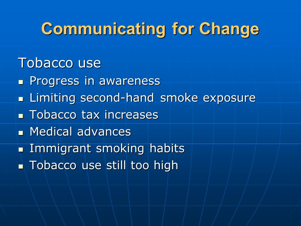 Communicating for Change Tobacco use Progress in awareness Progress in awareness Limiting second-hand smoke exposure Limiting second-hand smoke exposure Tobacco tax increases Tobacco tax increases Medical advances Medical advances Immigrant smoking habits Immigrant smoking habits Tobacco use still too high Tobacco use still too high
