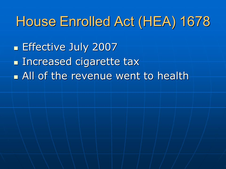 House Enrolled Act (HEA) 1678 Effective July 2007 Effective July 2007 Increased cigarette tax Increased cigarette tax All of the revenue went to health All of the revenue went to health