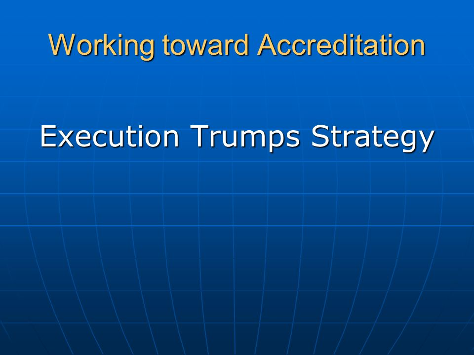 Working toward Accreditation Execution Trumps Strategy