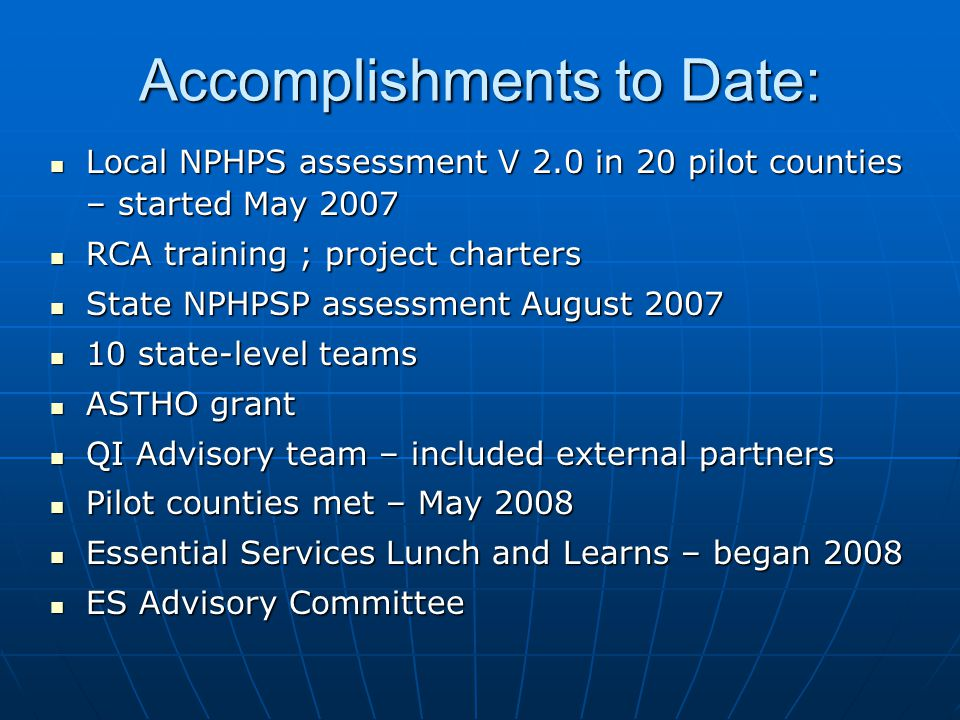 Accomplishments to Date: Local NPHPS assessment V 2.0 in 20 pilot counties – started May 2007 Local NPHPS assessment V 2.0 in 20 pilot counties – started May 2007 RCA training ; project charters RCA training ; project charters State NPHPSP assessment August 2007 State NPHPSP assessment August 2007 10 state-level teams 10 state-level teams ASTHO grant ASTHO grant QI Advisory team – included external partners QI Advisory team – included external partners Pilot counties met – May 2008 Pilot counties met – May 2008 Essential Services Lunch and Learns – began 2008 Essential Services Lunch and Learns – began 2008 ES Advisory Committee ES Advisory Committee