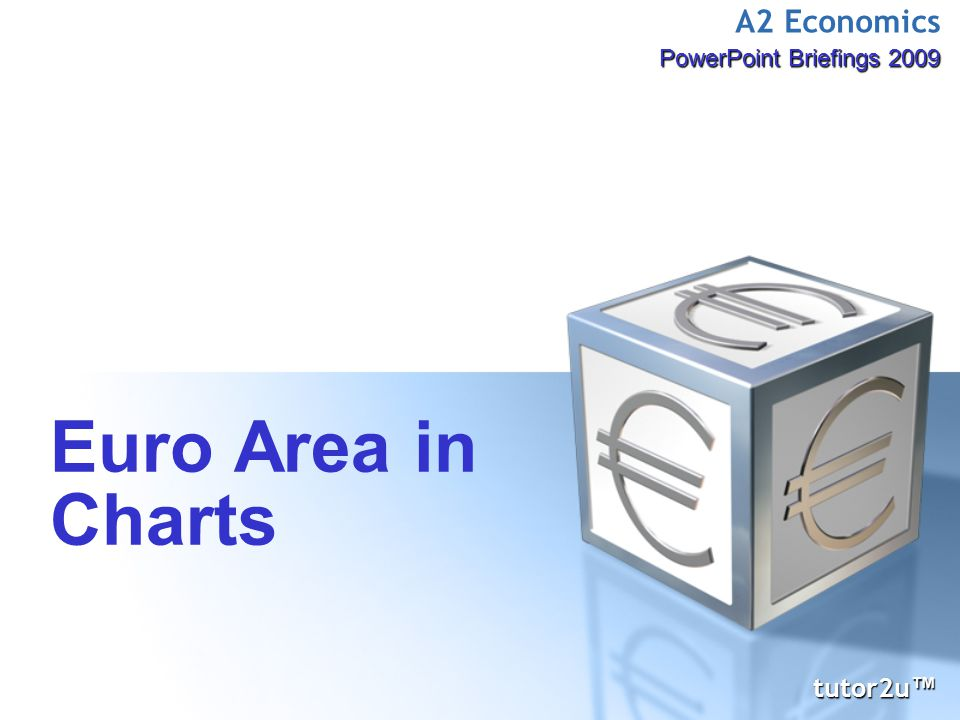 A2 Economics PowerPoint Briefings 2009 Euro Area in Charts tutor2u ™ tutor2u ™