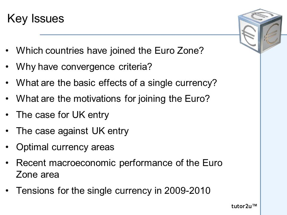 tutor2u ™ tutor2u ™ Key Issues Which countries have joined the Euro Zone? Why have convergence criteria? What are the basic effects of a single curren