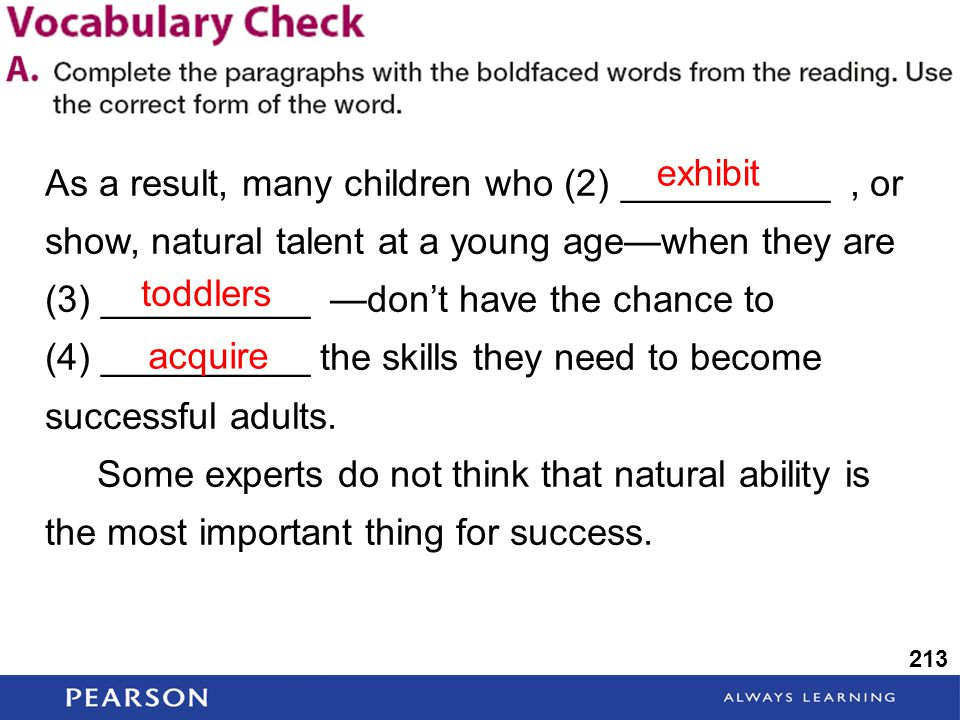 213 As a result, many children who (2) __________, or show, natural talent at a young age—when they are (3) __________ —don't have the chance to (4) __________ the skills they need to become successful adults.