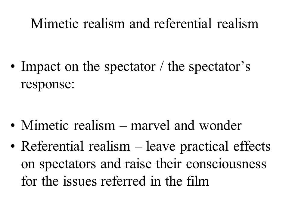 Mimetic realism and referential realism Impact on the spectator / the spectator's response: Mimetic realism – marvel and wonder Referential realism – leave practical effects on spectators and raise their consciousness for the issues referred in the film