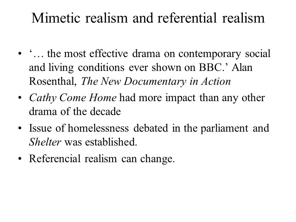 Mimetic realism and referential realism '… the most effective drama on contemporary social and living conditions ever shown on BBC.' Alan Rosenthal, The New Documentary in Action Cathy Come Home had more impact than any other drama of the decade Issue of homelessness debated in the parliament and Shelter was established.