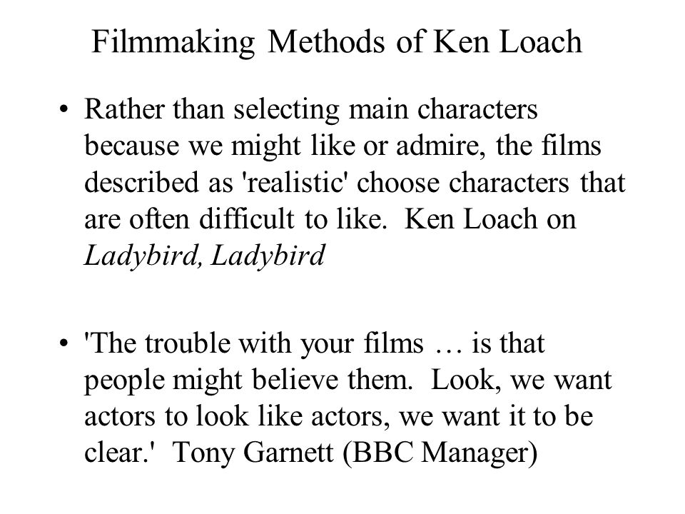 Filmmaking Methods of Ken Loach Rather than selecting main characters because we might like or admire, the films described as realistic choose characters that are often difficult to like.
