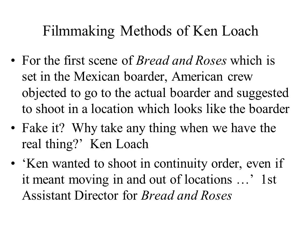 Filmmaking Methods of Ken Loach For the first scene of Bread and Roses which is set in the Mexican boarder, American crew objected to go to the actual boarder and suggested to shoot in a location which looks like the boarder Fake it.