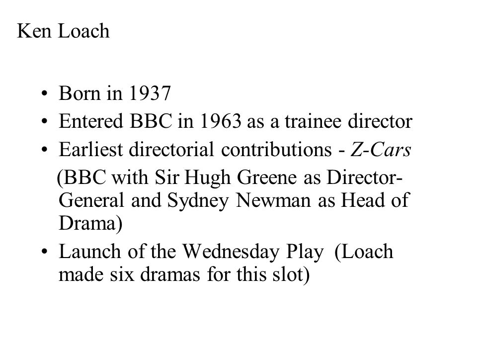 Ken Loach Born in 1937 Entered BBC in 1963 as a trainee director Earliest directorial contributions - Z-Cars (BBC with Sir Hugh Greene as Director- General and Sydney Newman as Head of Drama) Launch of the Wednesday Play (Loach made six dramas for this slot)