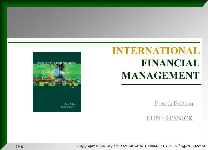 Copyright © 2007 by The McGraw-Hill Companies, Inc. All rights reserved. 16-0 INTERNATIONAL FINANCIAL MANAGEMENT EUN / RESNICK Fourth Edition