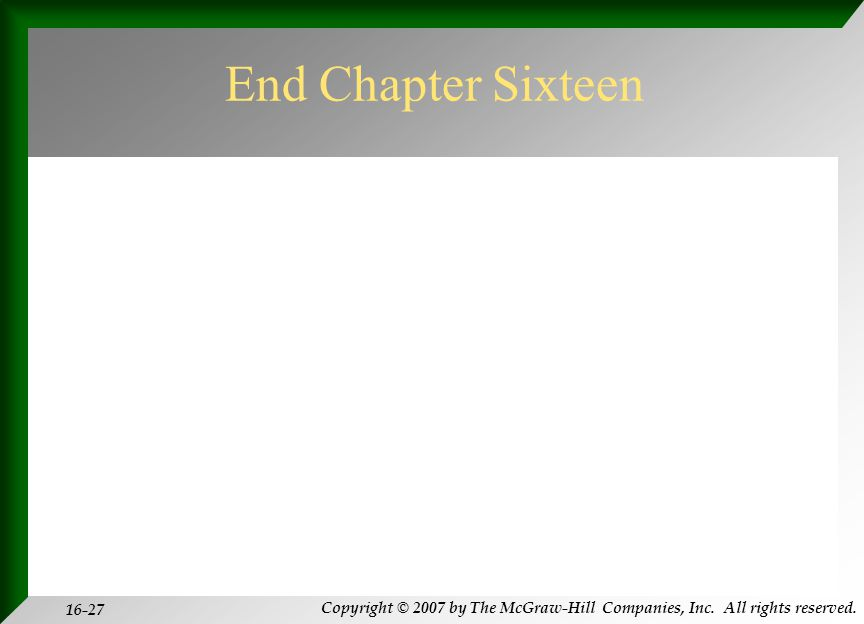 Copyright © 2007 by The McGraw-Hill Companies, Inc. All rights reserved. 16-27 End Chapter Sixteen