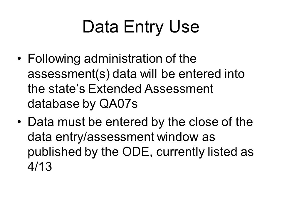 Data Entry Use Following administration of the assessment(s) data will be entered into the state's Extended Assessment database by QA07s Data must be