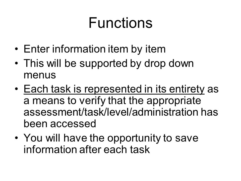 Functions Enter information item by item This will be supported by drop down menus Each task is represented in its entirety as a means to verify that the appropriate assessment/task/level/administration has been accessed You will have the opportunity to save information after each task