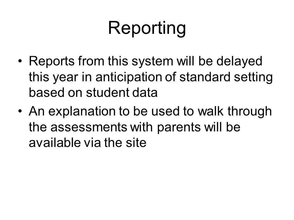 Reporting Reports from this system will be delayed this year in anticipation of standard setting based on student data An explanation to be used to wa