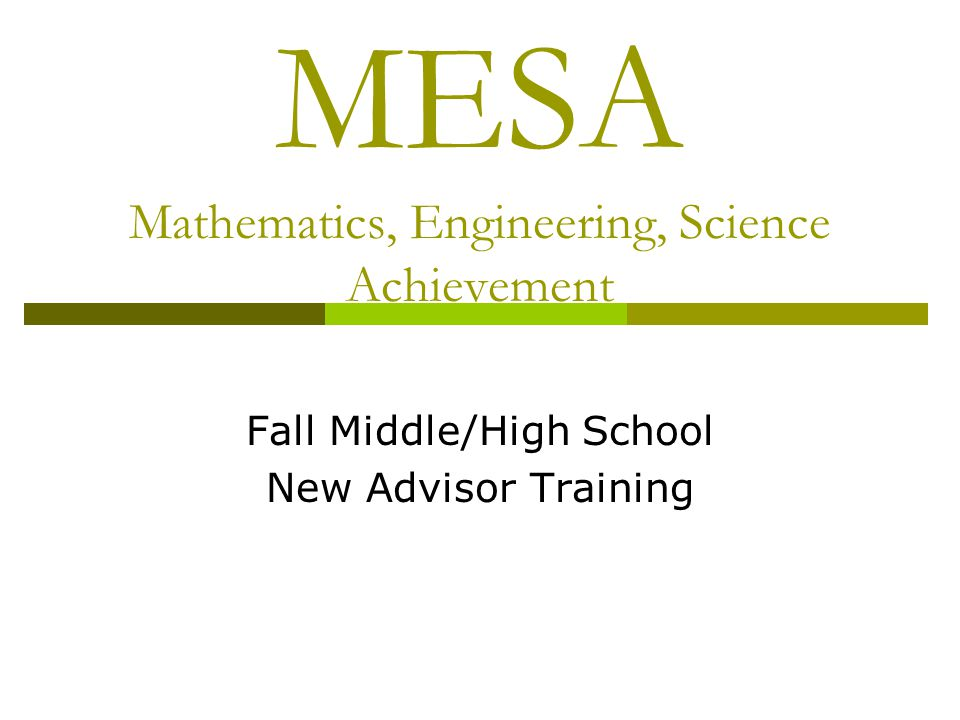 MESA Mathematics, Engineering, Science Achievement Fall Middle/High School New Advisor Training