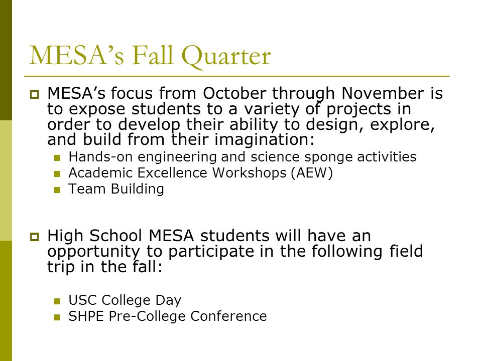 MESA's Fall Quarter  MESA's focus from October through November is to expose students to a variety of projects in order to develop their ability to design, explore, and build from their imagination: Hands-on engineering and science sponge activities Academic Excellence Workshops (AEW) Team Building  High School MESA students will have an opportunity to participate in the following field trip in the fall: USC College Day SHPE Pre-College Conference