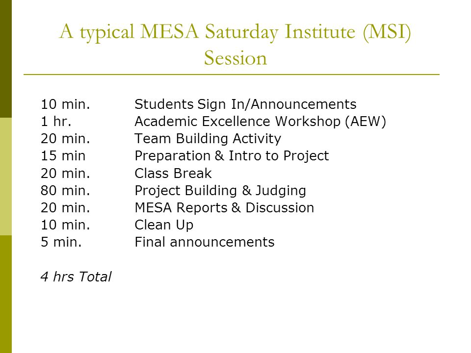 A typical MESA Saturday Institute (MSI) Session 10 min.Students Sign In/Announcements 1 hr.Academic Excellence Workshop (AEW) 20 min.Team Building Activity 15 minPreparation & Intro to Project 20 min.Class Break 80 min.Project Building & Judging 20 min.MESA Reports & Discussion 10 min.Clean Up 5 min.Final announcements 4 hrs Total
