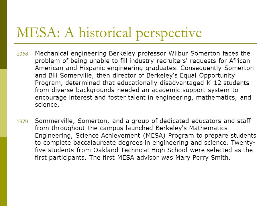 MESA: A historical perspective 1968 Mechanical engineering Berkeley professor Wilbur Somerton faces the problem of being unable to fill industry recruiters requests for African American and Hispanic engineering graduates.