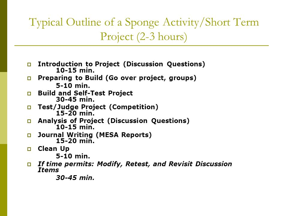 Typical Outline of a Sponge Activity/Short Term Project (2-3 hours)  Introduction to Project (Discussion Questions) 10-15 min.