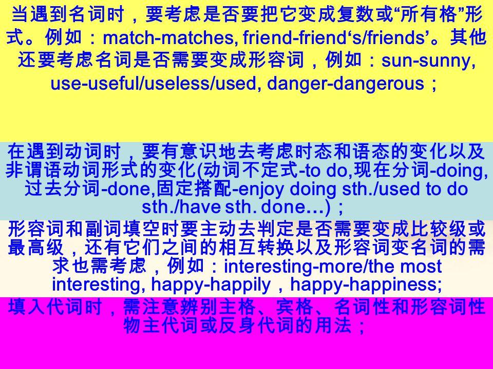 当遇到名词时,要考虑是否要把它变成复数或 所有格 形 式。例如: match-matches, friend-friend's/friends' 。其他 还要考虑名词是否需要变成形容词,例如: sun-sunny, use-useful/useless/used, danger-dangerous ; 在遇到动词时,要有意识地去考虑时态和语态的变化以及 非谓语动词形式的变化 ( 动词不定式 -to do, 现在分词 -doing, 过去分词 -done, 固定搭配 -enjoy doing sth./used to do sth./have sth.