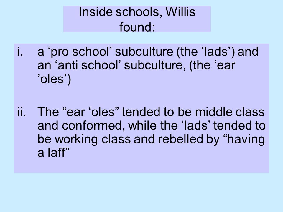 Inside schools, Willis found: i.a 'pro school' subculture (the 'lads') and an 'anti school' subculture, (the 'ear 'oles') ii.The ear 'oles tended to be middle class and conformed, while the 'lads' tended to be working class and rebelled by having a laff